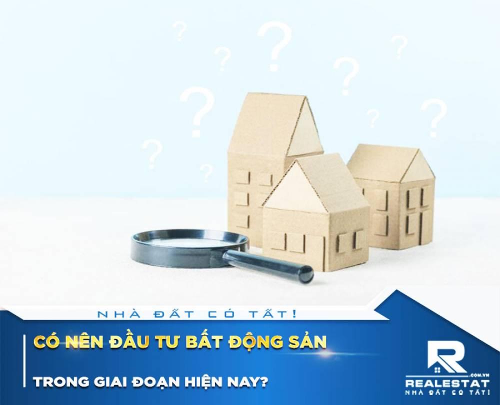 Có nên đầu tư bất động sản trong giai đoạn hiện nay?