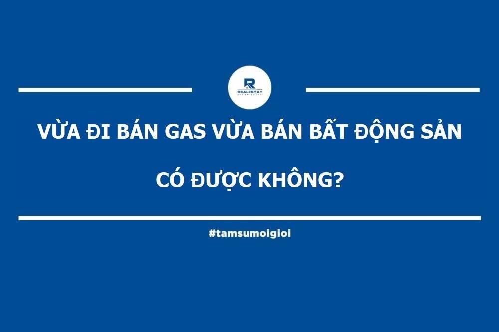 [TÂM SỰ MÔI GIỚI #3] Vừa Bán Gas Vừa Bán Bất Động Sản Có Được Không?