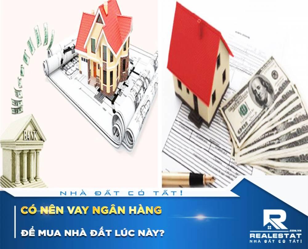 Có nên vay ngân hàng để mua nhà đất lúc này?
