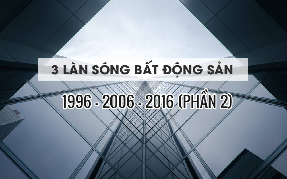 MÔ TẢ NHẬN DẠNG 3 LÀN SÓNG BẤT ĐỘNG SẢN (1996-2006-2016) - PHẦN 2